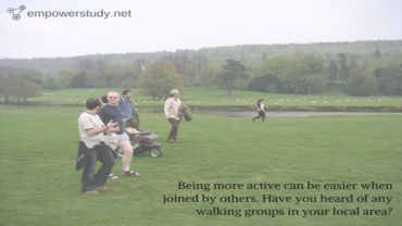 Being more active can be easier when joined by others. Have you heard of any walking groups in your local area?